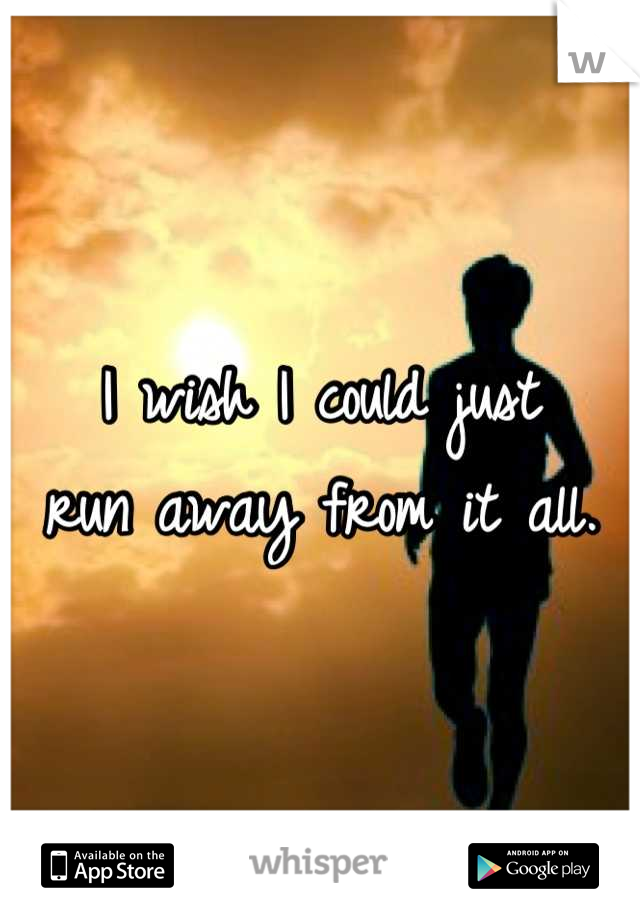I wish I could just run away from it all.