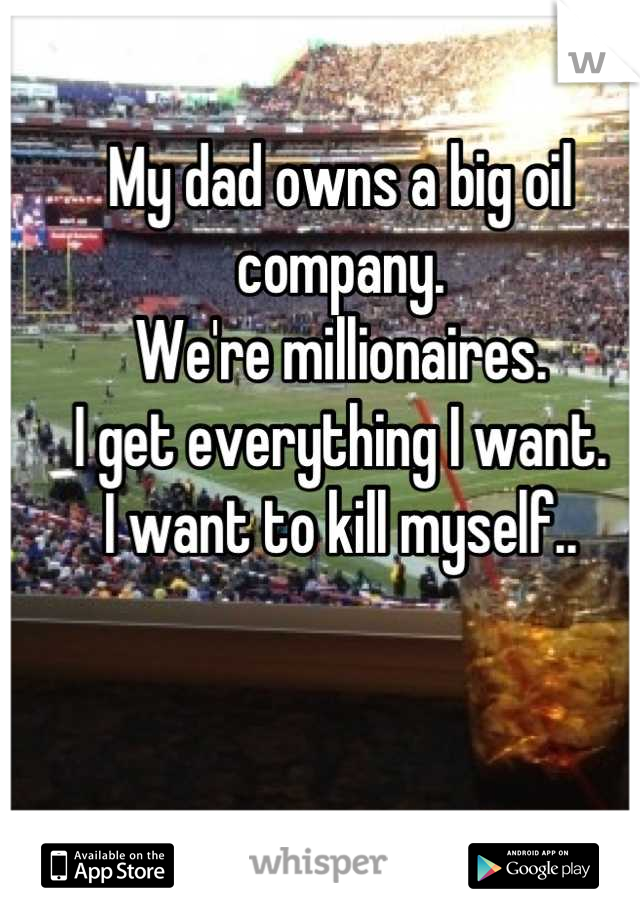 My dad owns a big oil company.  We're millionaires.  I get everything I want.  I want to kill myself..