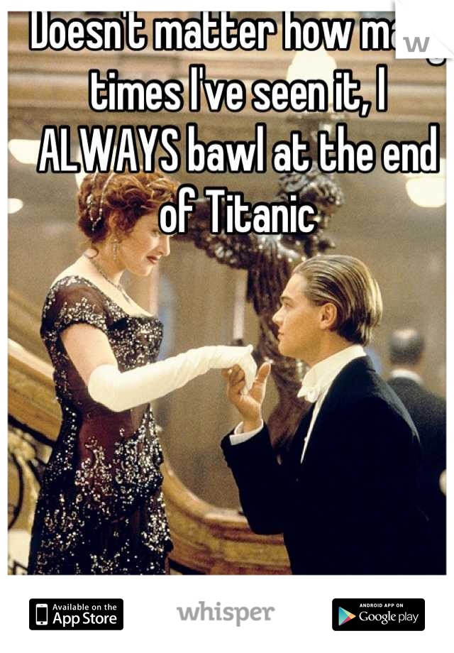 Doesn't matter how many times I've seen it, I ALWAYS bawl at the end of Titanic