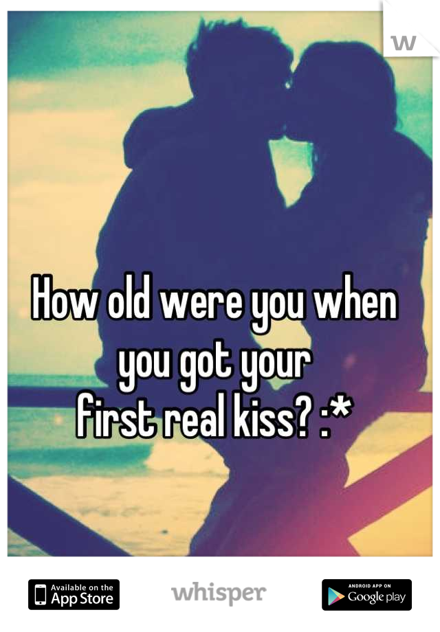 How old were you when  you got your  first real kiss? :*