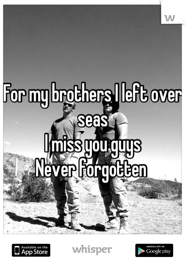 For my brothers I left over seas I miss you guys  Never forgotten