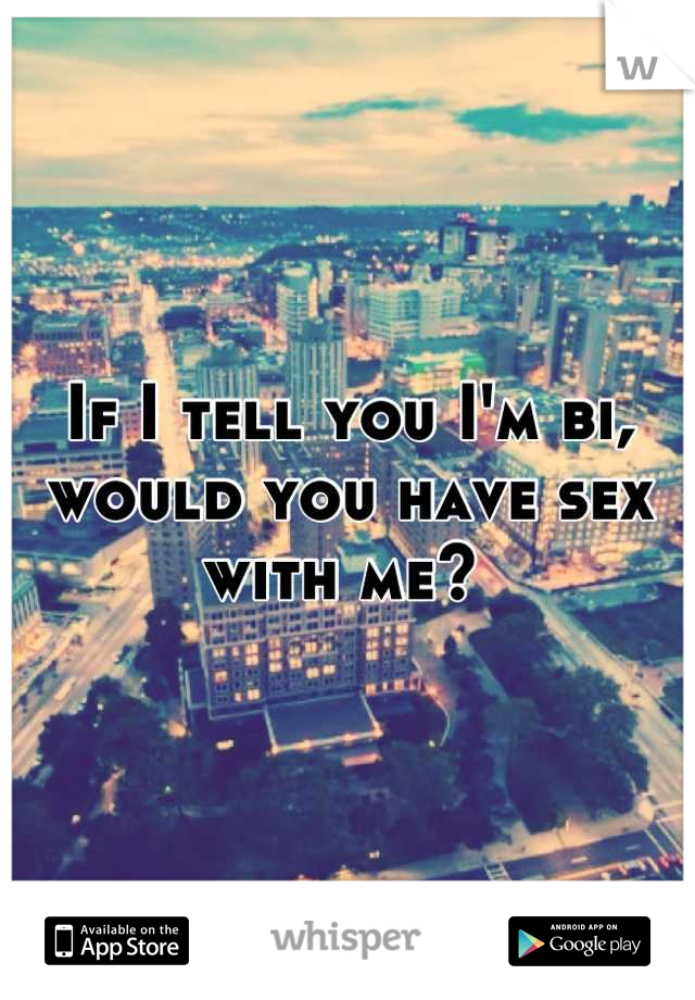 If I tell you I'm bi, would you have sex with me?
