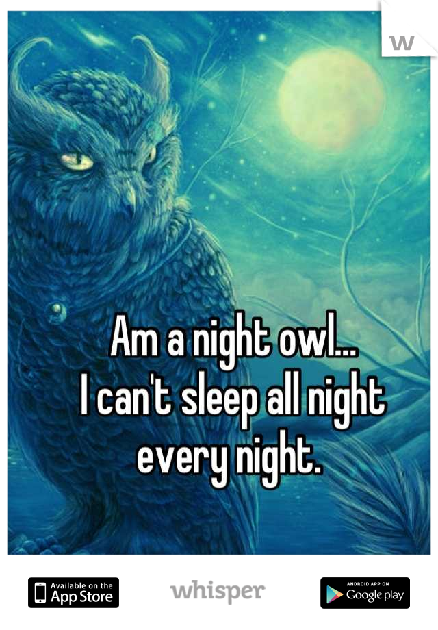 Am a night owl… I can't sleep all night  every night.