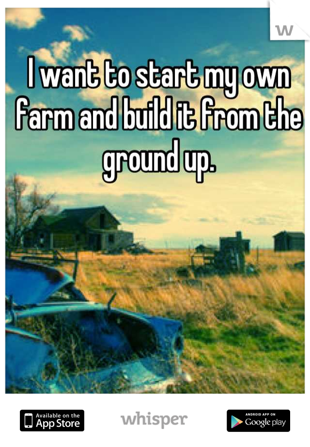 I want to start my own farm and build it from the ground up.