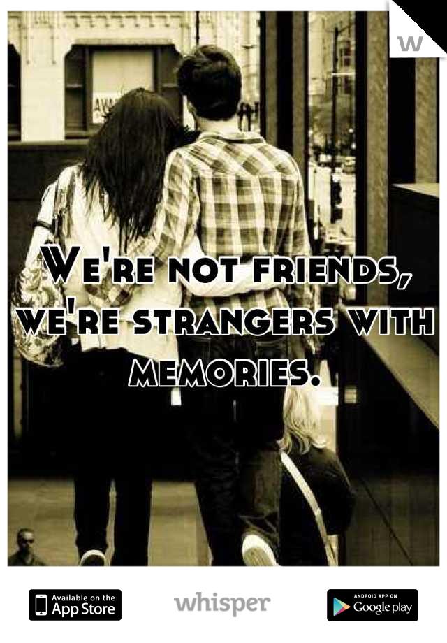 We're not friends, we're strangers with memories.