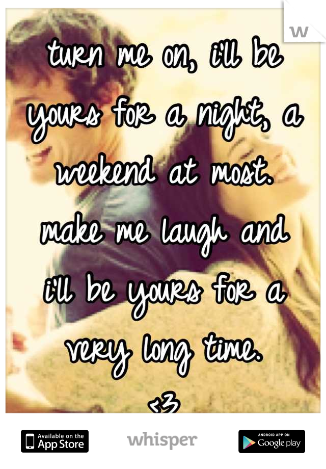 turn me on, i'll be yours for a night, a weekend at most. make me laugh and i'll be yours for a very long time. <3