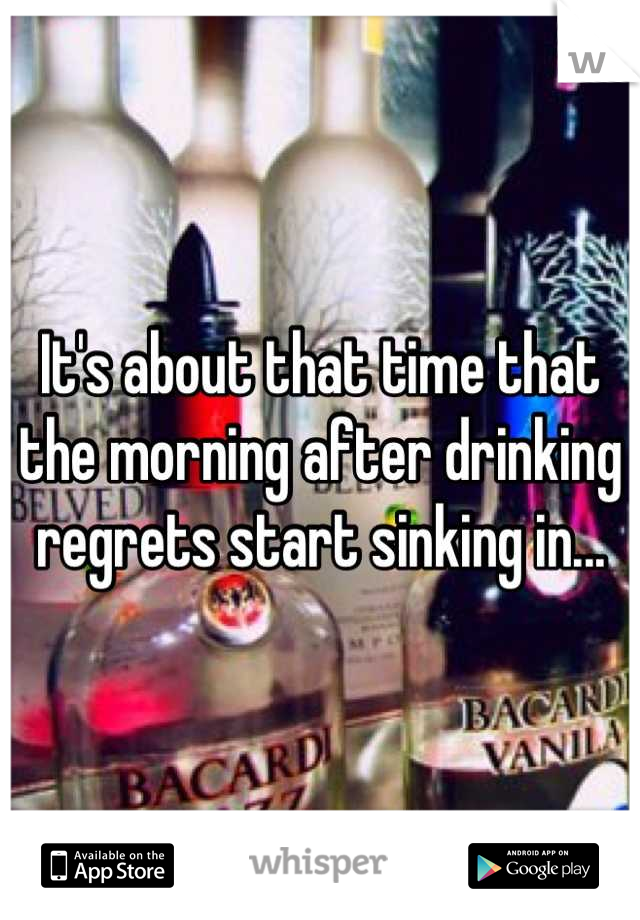 It's about that time that the morning after drinking regrets start sinking in...