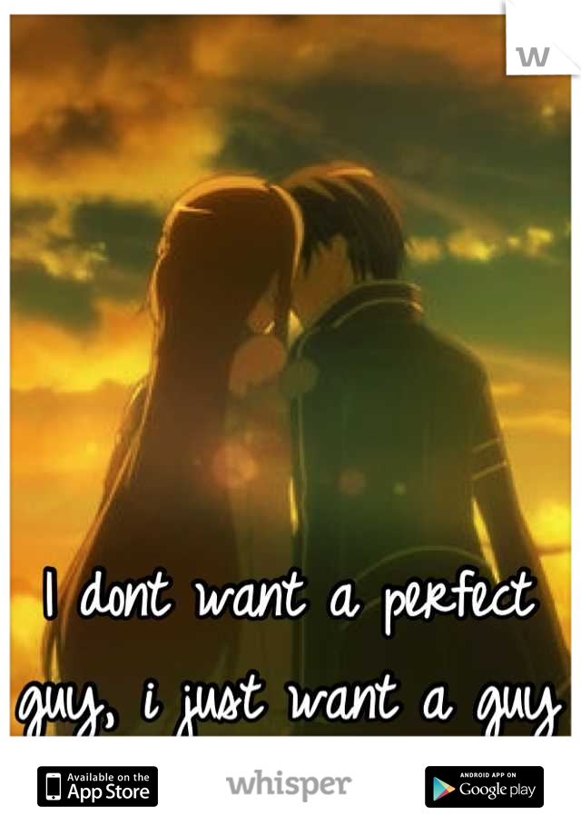 I dont want a perfect guy, i just want a guy who wont use me...