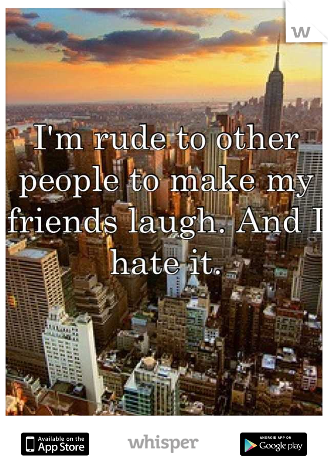 I'm rude to other people to make my friends laugh. And I hate it.
