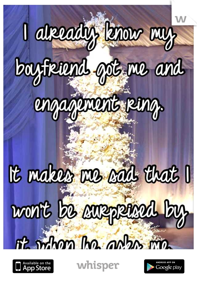 I already know my boyfriend got me and engagement ring.   It makes me sad that I won't be surprised by it when he asks me.