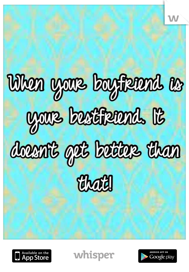 When your boyfriend is your bestfriend. It doesn't get better than that!
