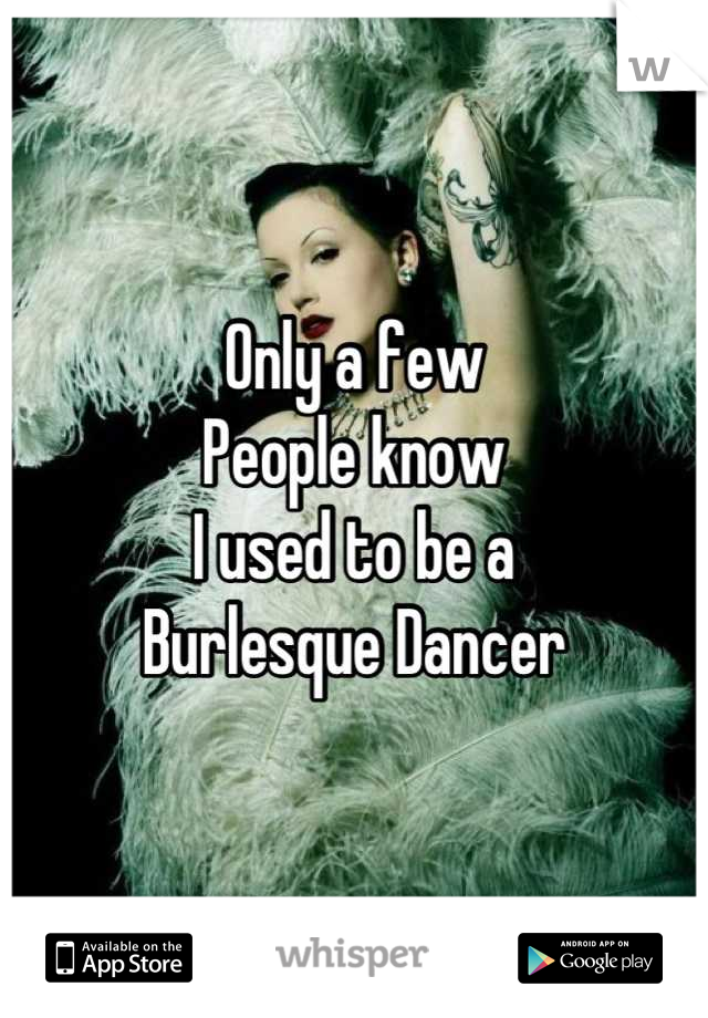 Only a few  People know I used to be a  Burlesque Dancer