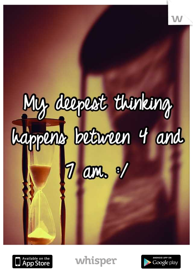 My deepest thinking happens between 4 and 7 am. :/