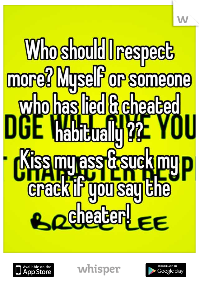 Who should I respect more? Myself or someone who has lied & cheated habitually ??  Kiss my ass & suck my crack if you say the cheater!