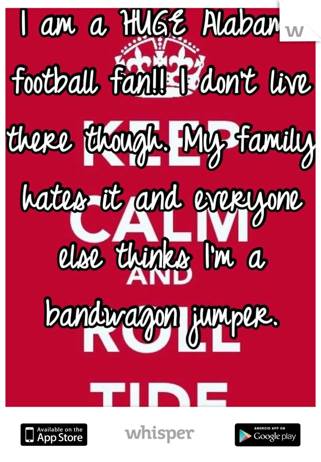 I am a HUGE Alabama football fan!! I don't live there though. My family hates it and everyone else thinks I'm a bandwagon jumper.   Oh well! Roll damn Tide!