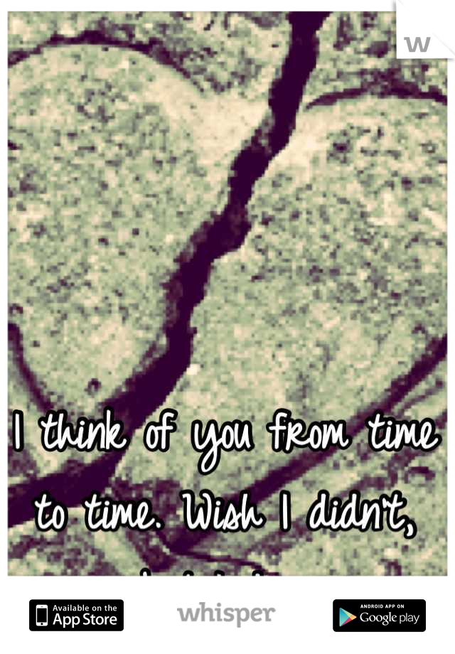I think of you from time to time. Wish I didn't, but I do.