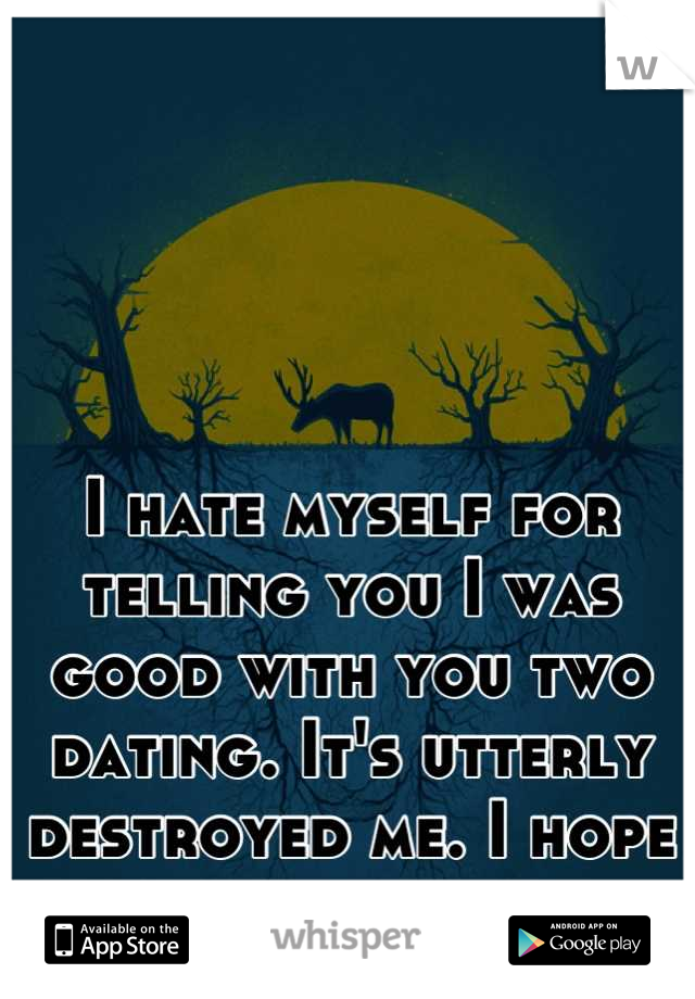 I hate myself for telling you I was good with you two dating. It's utterly destroyed me. I hope it ends soon.