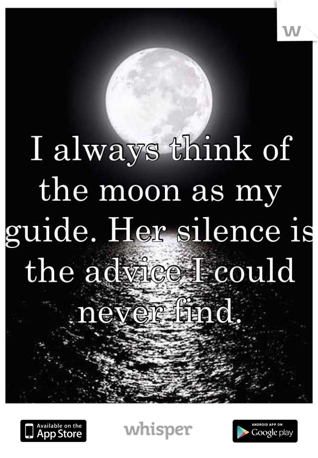 I always think of the moon as my guide. Her silence is the advice I could never find.