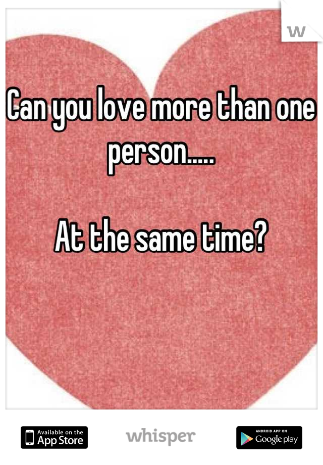 Can you love more than one person.....  At the same time?