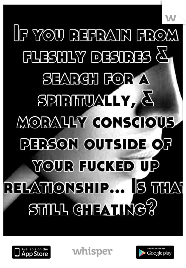 If you refrain from fleshly desires & search for a spiritually, & morally conscious person outside of your fucked up relationship... Is that still cheating?