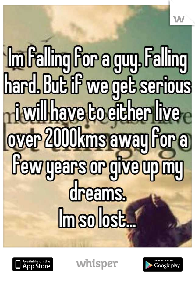 Im falling for a guy. Falling hard. But if we get serious i will have to either live over 2000kms away for a few years or give up my dreams.  Im so lost...