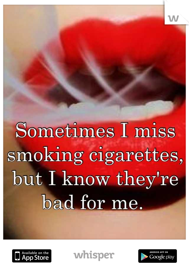 Sometimes I miss smoking cigarettes, but I know they're bad for me.