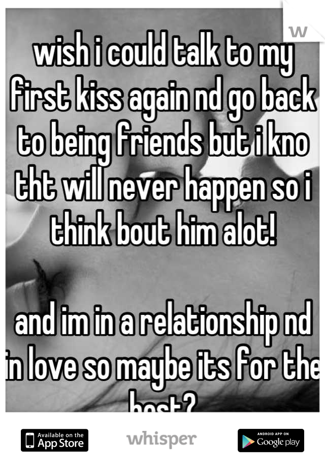 wish i could talk to my first kiss again nd go back to being friends but i kno tht will never happen so i think bout him alot!  and im in a relationship nd in love so maybe its for the best?