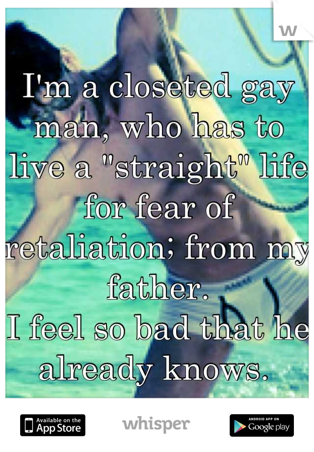 "I'm a closeted gay man, who has to live a ""straight"" life for fear of retaliation; from my father. I feel so bad that he already knows."