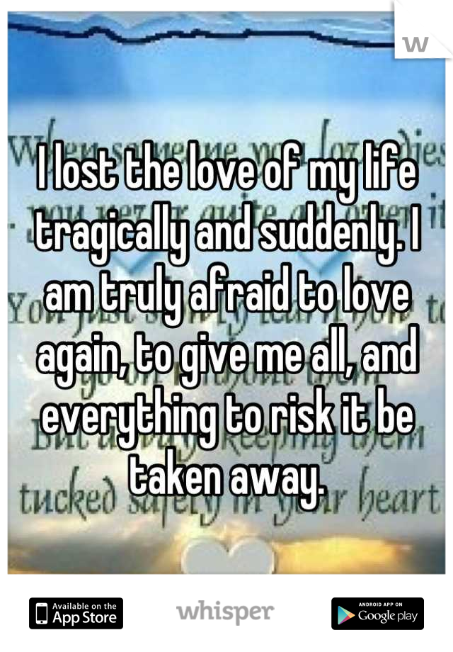 I lost the love of my life tragically and suddenly. I am truly afraid to love again, to give me all, and everything to risk it be taken away.