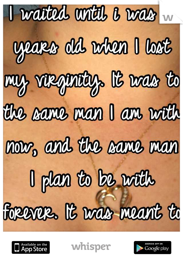 I waited until i was 18 years old when I lost my virginity. It was to the same man I am with now, and the same man I plan to be with forever. It was meant to be.