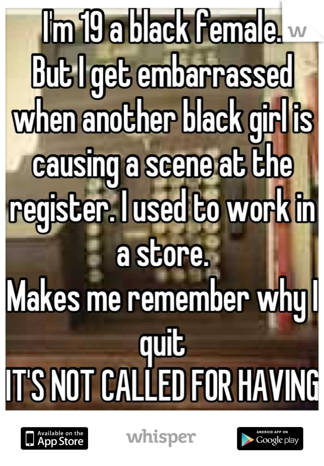 I'm 19 a black female. But I get embarrassed when another black girl is causing a scene at the register. I used to work in a store.  Makes me remember why I quit IT'S NOT CALLED FOR HAVING AN ATTITUDE!