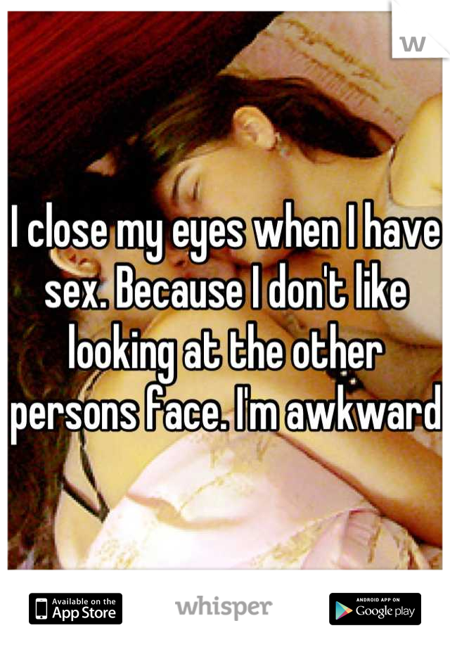 I close my eyes when I have sex. Because I don't like looking at the other persons face. I'm awkward