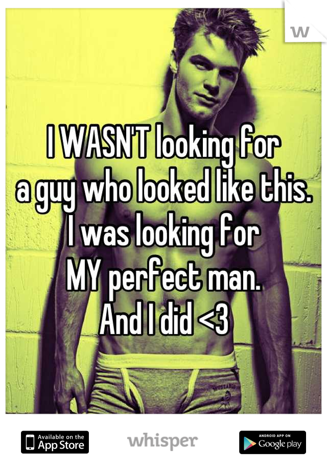I WASN'T looking for  a guy who looked like this.  I was looking for  MY perfect man.  And I did <3