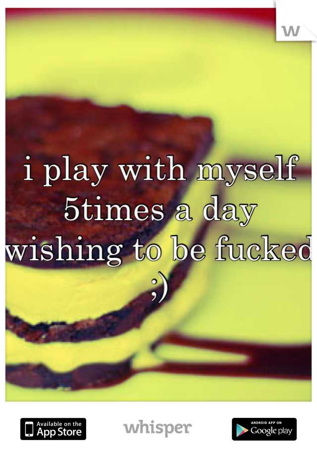 i play with myself 5times a day wishing to be fucked ;)