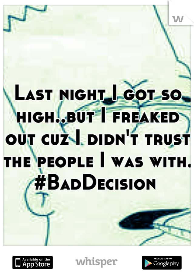 Last night I got so high..but I freaked out cuz I didn't trust the people I was with. #BadDecision