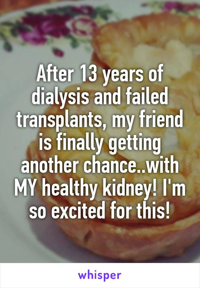 After 13 years of dialysis and failed transplants, my friend is finally getting another chance..with MY healthy kidney! I'm so excited for this!