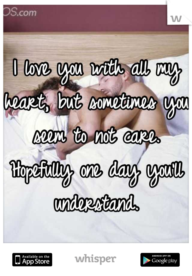 I love you with all my heart, but sometimes you seem to not care. Hopefully one day you'll understand.