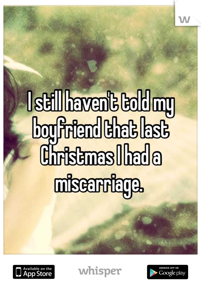 I still haven't told my boyfriend that last Christmas I had a miscarriage.