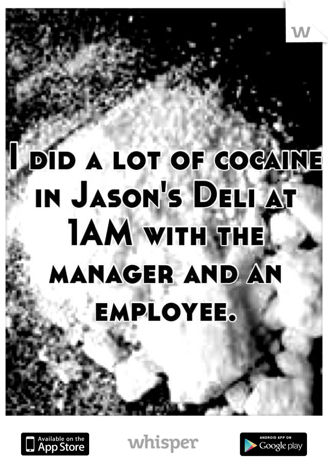 I did a lot of cocaine in Jason's Deli at 1AM with the manager and an employee.