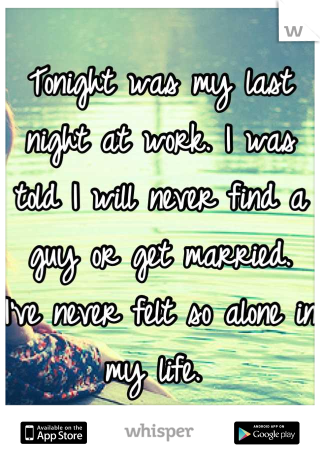 Tonight was my last night at work. I was told I will never find a guy or get married.  I've never felt so alone in my life.