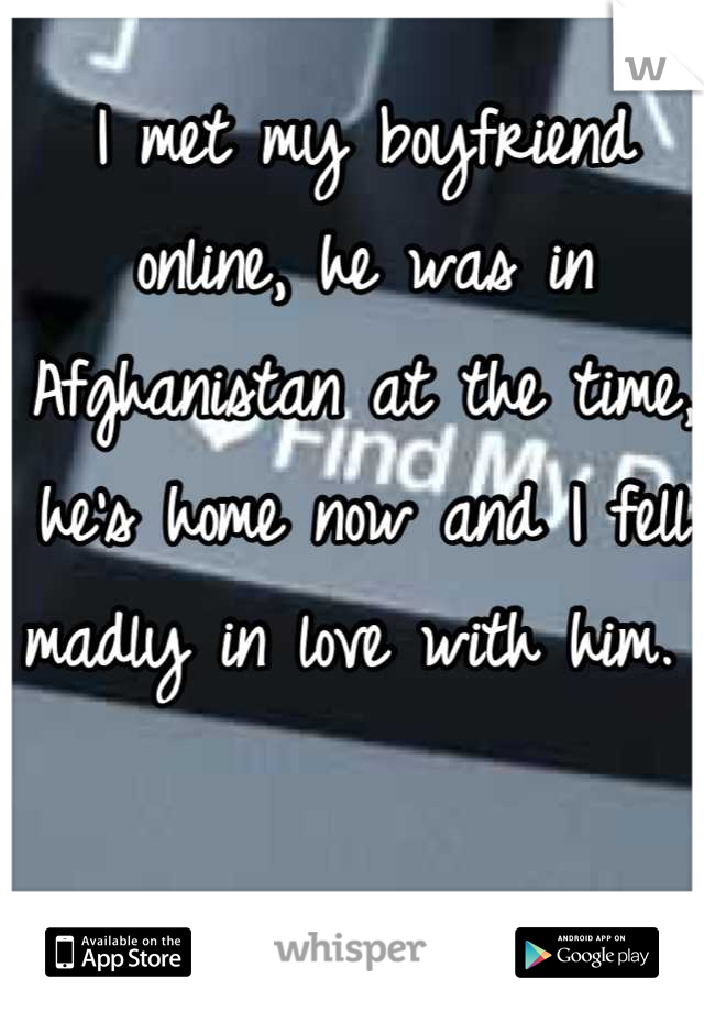 I met my boyfriend online, he was in Afghanistan at the time, he's home now and I fell madly in love with him.
