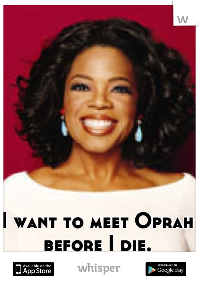 I want to meet Oprah before I die. #BucketListItem