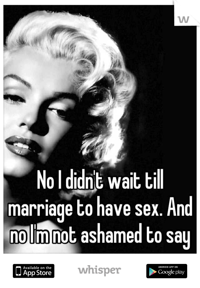 No I didn't wait till marriage to have sex. And no I'm not ashamed to say so..