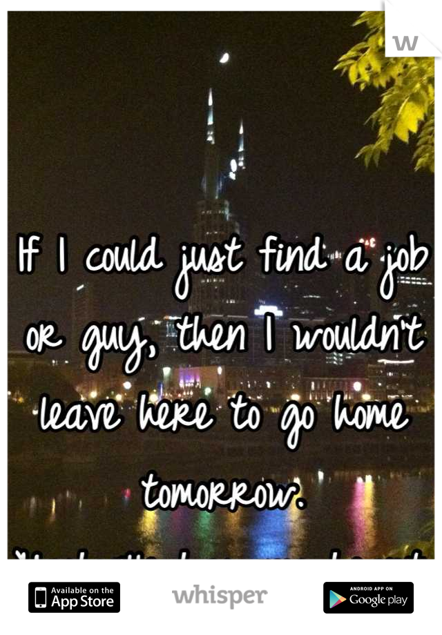 If I could just find a job or guy, then I wouldn't leave here to go home tomorrow. Nashville has my heart.