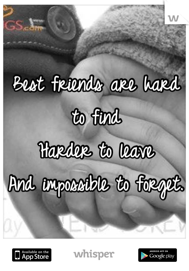 Best friends are hard to find  Harder to leave  And impossible to forget.