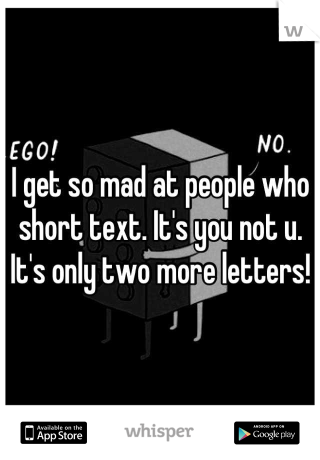 I get so mad at people who short text. It's you not u. It's only two more letters!
