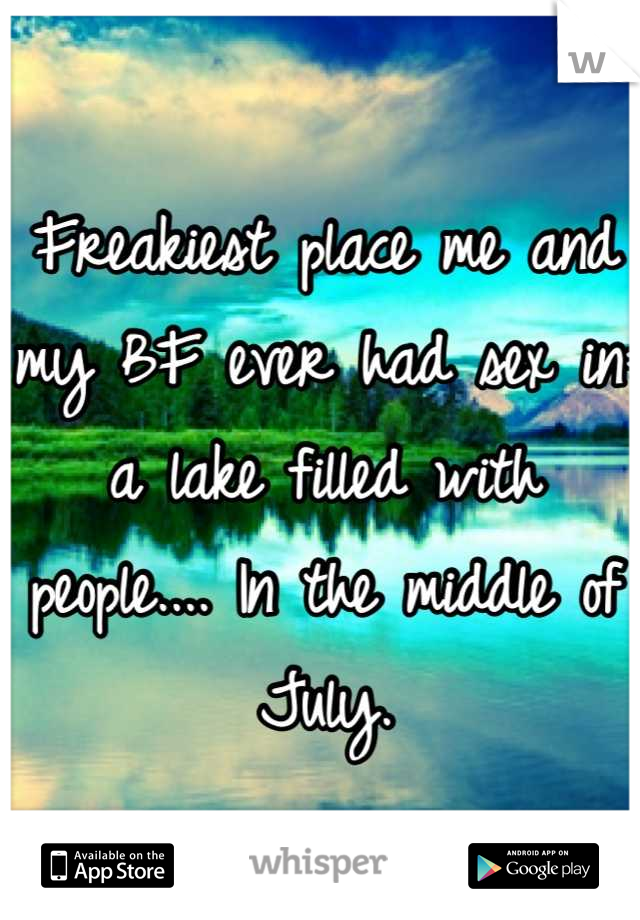 Freakiest place me and my BF ever had sex in: a lake filled with people.... In the middle of July.