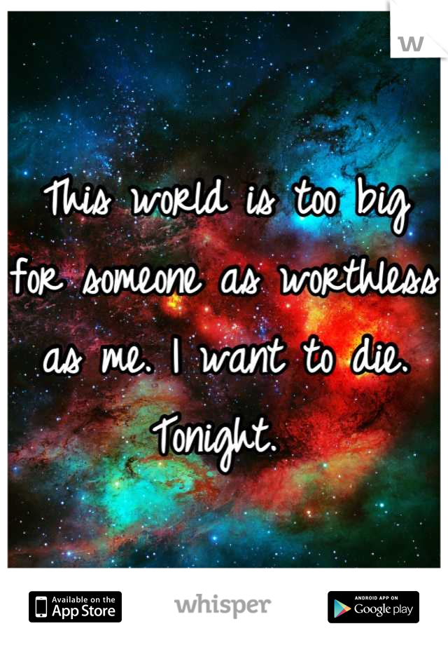 This world is too big for someone as worthless as me. I want to die. Tonight.