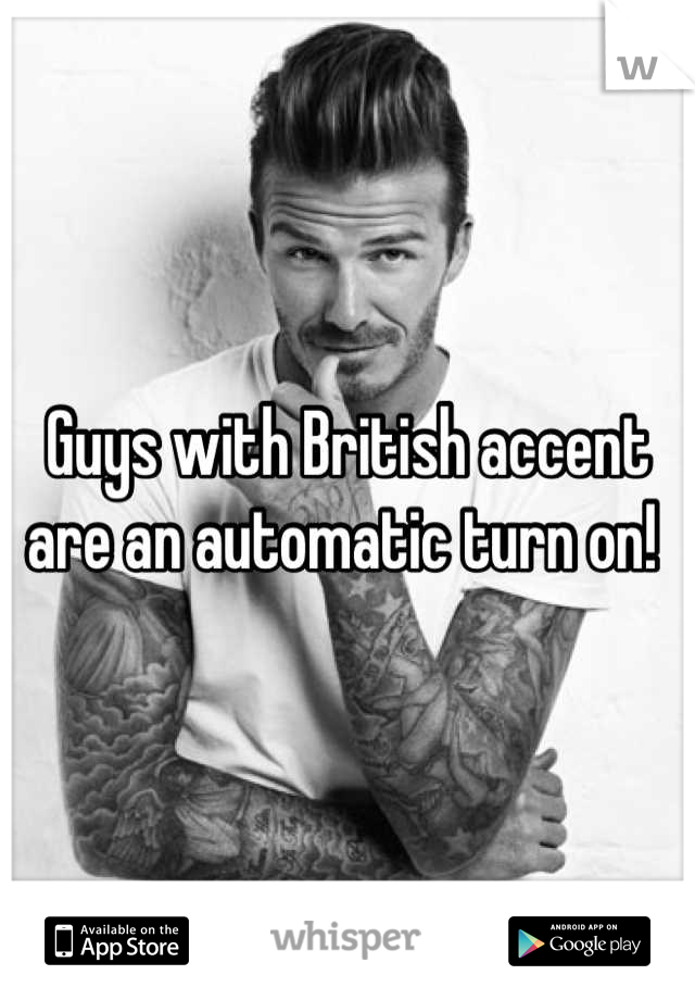Guys with British accent are an automatic turn on!