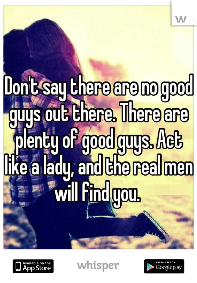 Don't say there are no good guys out there. There are plenty of good guys. Act like a lady, and the real men will find you.